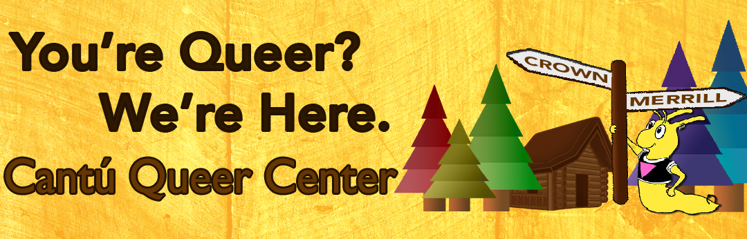 You're Queer? We're Here. Cantu Queer Center.